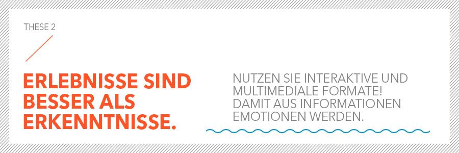 Erlebnisse sind besser als Erkenntnisse. Nutzen Sie interaktive und multimediale Formate! Damit aus Informationen Emotionen werden.